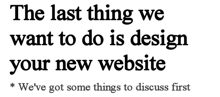 The Last Thing we want to do is design your new website - We've got a lot of things to talk about first